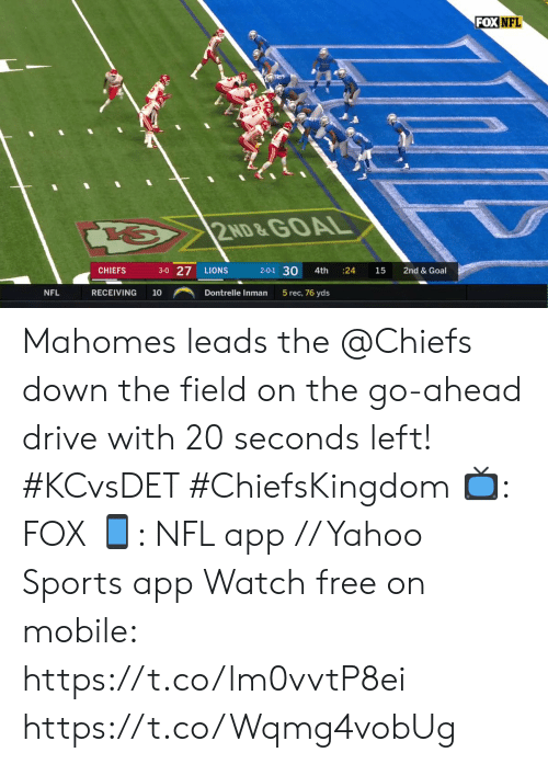 Mahomes: FOX NFL  2ND &GOAL  3-0 27  2-0-1 30  LIONS  CHIEFS  4th  24  15  2nd & Goal  NFL  RECEIVING  5 rec, 76 yds  10  Dontrelle Inman Mahomes leads the @Chiefs down the field on the go-ahead drive with 20 seconds left! #KCvsDET #ChiefsKingdom  ?: FOX ?: NFL app // Yahoo Sports app Watch free on mobile: https://t.co/lm0vvtP8ei https://t.co/Wqmg4vobUg