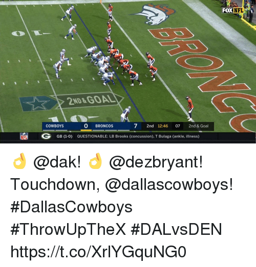 Concussion, Dallas Cowboys, and Memes: FOX  NFL  2ND&GOAL  COWBOYS  0 BRONCOS  7 2nd 12:46 07 2nd & Goal  NFL  G  GB (1-0)  QUESTIONABLE: LB Brooks (concussion), T Bulaga (ankle, illness) 👌 @dak! 👌 @dezbryant!  Touchdown, @dallascowboys! #DallasCowboys #ThrowUpTheX #DALvsDEN https://t.co/XrlYGquNG0