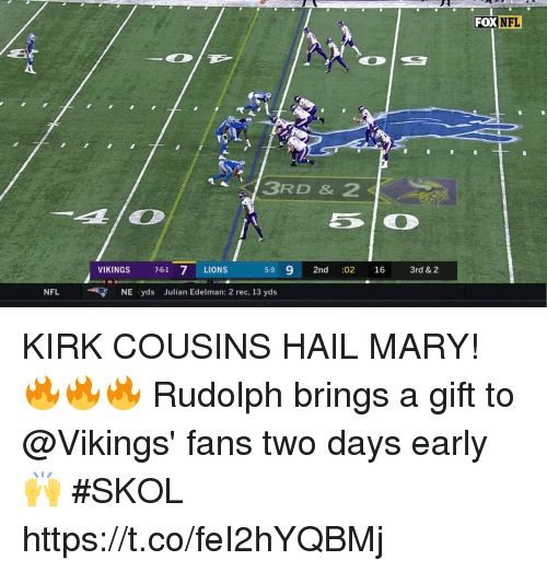 Hail Mary, Kirk Cousins, and Memes: FOX  NFL  3RD & 2  VIKINGS 7-61 7 LIONS  5-9 9 2nd :02 16 3rd & 2  NFLNE yds Julian Edelman: 2 rec, 13 yds KIRK COUSINS HAIL MARY! 🔥🔥🔥  Rudolph brings a gift to @Vikings' fans two days early 🙌  #SKOL https://t.co/feI2hYQBMj