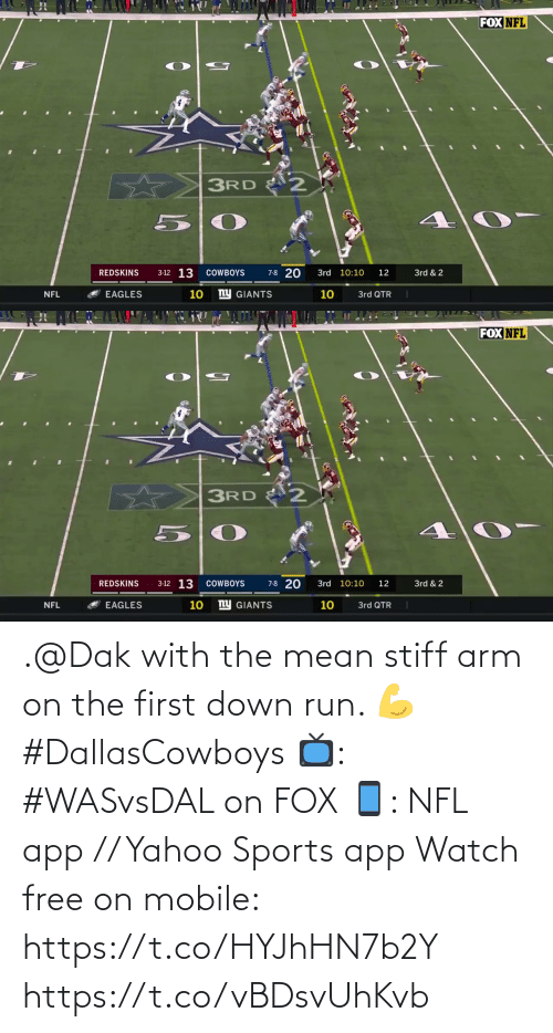 Dallas Cowboys: FOX NFL  3RD  3-12 13  7-8 20  REDSKINS  COWBOYS  3rd 10:10  12  3rd & 2  ny GIANTS  10  10  NFL  EAGLES  3rd QTR   FOX NFL  3RD  3-12 13  7-8 20  3rd 10:10  3rd & 2  REDSKINS  COWBOYS  12  ny GIANTS  10  10  3rd QTR  EAGLES  NFL .@Dak with the mean stiff arm on the first down run. 💪 #DallasCowboys  📺: #WASvsDAL on FOX 📱: NFL app // Yahoo Sports app Watch free on mobile: https://t.co/HYJhHN7b2Y https://t.co/vBDsvUhKvb