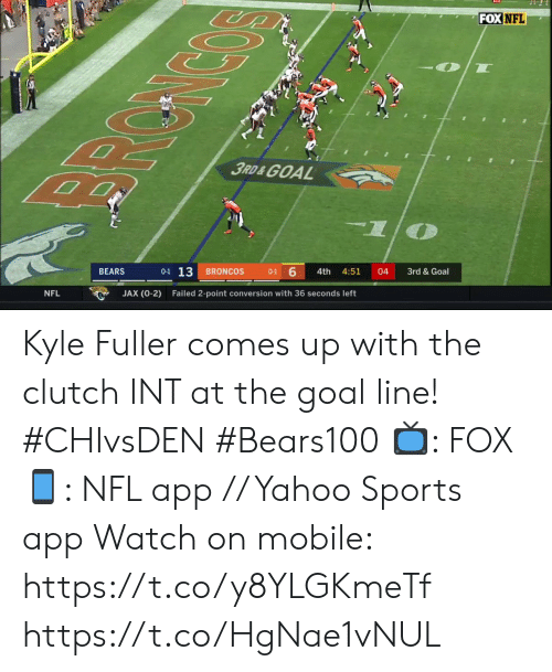 Memes, Nfl, and Sports: FOX NFL  3RD&GOAL  0-1 13  6  BRONCOS  BEARS  4th  4:51  04  3rd & Goal  0-1  JAX (0-2)  NFL  Failed 2-point conversion with 36 seconds left Kyle Fuller comes up with the clutch INT at the goal line! #CHIvsDEN #Bears100   📺: FOX 📱: NFL app // Yahoo Sports app Watch on mobile: https://t.co/y8YLGKmeTf https://t.co/HgNae1vNUL