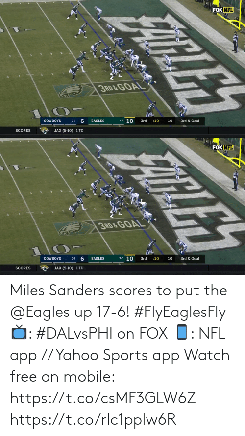 Fox Nfl: FOX NFL  3RD & GOAL  7-7 10  3rd & Goal  COWBOYS  3rd  :10  10  7-7  EAGLES  SCORES  JAX (5-10) 1 TD  FATLES   FOX NFL  3RD&GOAL  7-7 10  7-7 6  COWBOYS  EAGLES  3rd  3rd & Goal  :10  10  JAX (5-10) 1 TD  SCORES  ELE Miles Sanders scores to put the @Eagles up 17-6! #FlyEaglesFly  📺: #DALvsPHI on FOX 📱: NFL app // Yahoo Sports app Watch free on mobile: https://t.co/csMF3GLW6Z https://t.co/rIc1pplw6R