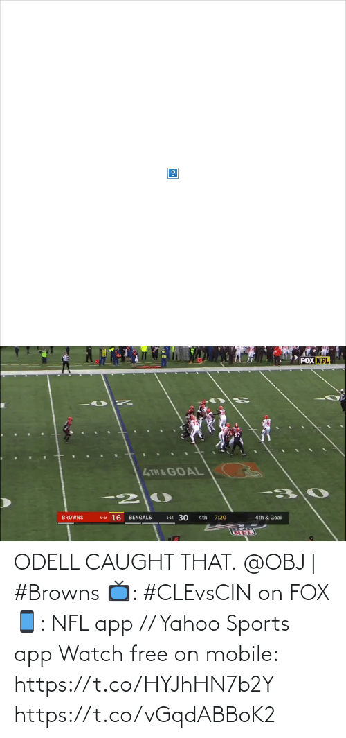 Goal: FOX NFL  4TH & GOAL  6-9 16  1-14 30  BENGALS  BROWNS  4th  7:20  4th & Goal   FOX NFL  4TH &GOAL  6-9 16  1-14 30  BROWNS  BENGALS  4th & Goal  4th  7:20 ODELL CAUGHT THAT.  @OBJ | #Browns  📺: #CLEvsCIN on FOX 📱: NFL app // Yahoo Sports app Watch free on mobile: https://t.co/HYJhHN7b2Y https://t.co/vGqdABBoK2