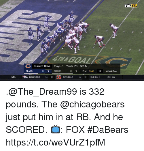 Memes, Nfl, and Bears: FOX NFL  4TH &GOAL  Current Drive Plays 8 Yards 73 5:16  BEARS 8-3 7 GIANTS 3-8 72nd 3:45 12 4th & Goal  NFLBRONCos 56 o  BENGALS 56 0 Ball On | CIN 46 .@The_Dream99 is 332 pounds. The @chicagobears just put him in at RB.  And he SCORED.  📺: FOX #DaBears https://t.co/weVUrZ1pfM