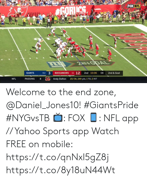 daniel: FOX NFL  #6ORICS  2ND&GDAL  1-1 12  3  2nd & Goal  GIANTS  BUCCANEERS  2nd 10:06  08  0-2  1E Andy Dalton  20/36, 249 yds, 1 TD, 2 INT  NFL  PASSING Welcome to the end zone, @Daniel_Jones10! #GiantsPride #NYGvsTB  ?: FOX ?: NFL app // Yahoo Sports app Watch FREE on mobile: https://t.co/qnNxI5gZ8j https://t.co/8y18uN44Wt