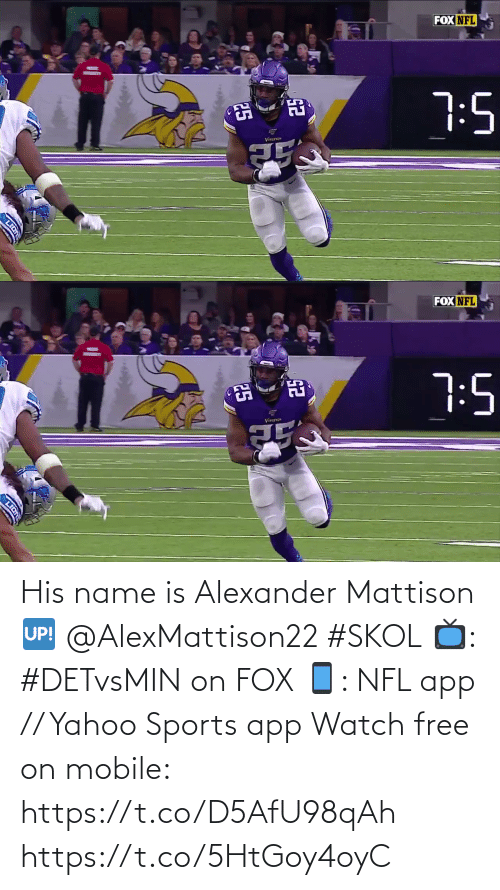 Lion: FOX NFL  7:5  Vinang  25  LION   FOX NFL  7:5  Vin  25  LION His name is Alexander Mattison 🆙 @AlexMattison22 #SKOL  📺: #DETvsMIN on FOX 📱: NFL app // Yahoo Sports app Watch free on mobile: https://t.co/D5AfU98qAh https://t.co/5HtGoy4oyC