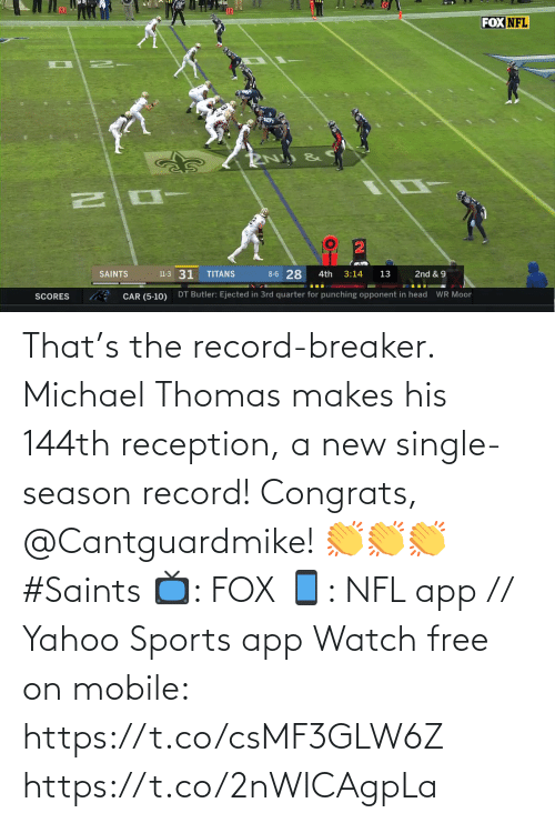 Scores: FOX NFL  8-6 28  11-3 31  SAINTS  TITANS  3:14  2nd & 9  4th  13  DT Butler: Ejected in 3rd quarter for punching opponent in head  WR Moor  CAR (5-10)  SCORES That's the record-breaker. Michael Thomas makes his 144th reception, a new single-season record!  Congrats, @Cantguardmike! 👏👏👏 #Saints  📺: FOX 📱: NFL app // Yahoo Sports app Watch free on mobile: https://t.co/csMF3GLW6Z https://t.co/2nWICAgpLa