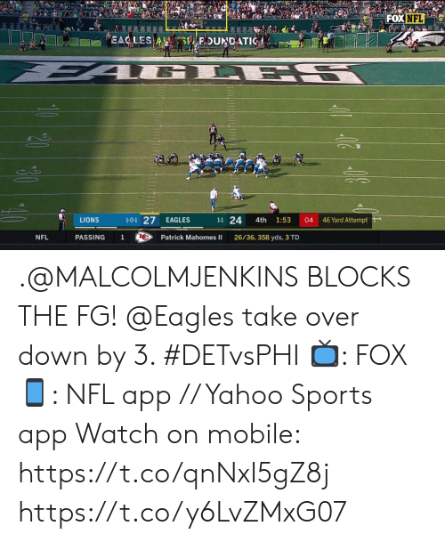 Mahomes: FOX NFL  EAC LES A S FDUNDATIC  L ES  1-0-1 27  46 Yard Attempt  1-1 24  LIONS  EAGLES  04  4th  1:53  NFL  PASSING  1  Patrick Mahomes II  26/36, 358 yds, 3 TD .@MALCOLMJENKINS BLOCKS THE FG!  @Eagles take over down by 3. #DETvsPHI  📺: FOX 📱: NFL app // Yahoo Sports app Watch on mobile: https://t.co/qnNxI5gZ8j https://t.co/y6LvZMxG07