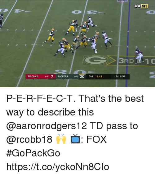 Memes, Nfl, and Best: FOX  NFL  FALCONS 4-8 7  PACKERS 471 20 3rd 12:48  3rd & 10 P-E-R-F-E-C-T.  That's the best way to describe this @aaronrodgers12 TD pass to @rcobb18 🙌  📺: FOX #GoPackGo https://t.co/yckoNn8CIo