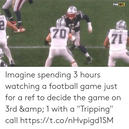 """ref: FOX NFL  ICK  70  COLLINS  71 Imagine spending 3 hours watching a football game just for a ref to decide the game on 3rd & 1 with a  """"Tripping"""" call  https://t.co/nHvpigd1SM"""