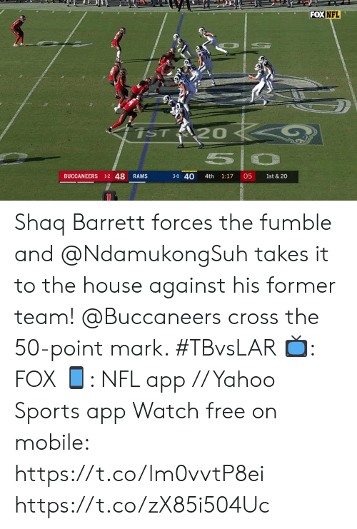3 0: FOX NFL  iST 20  50  BUCCANEERS 1-2 48  3-0 40  05  RAMS  4th  1:17  1st & 20 Shaq Barrett forces the fumble and @NdamukongSuh takes it to the house against his former team!  @Buccaneers cross the 50-point mark. #TBvsLAR  ?: FOX ?: NFL app // Yahoo Sports app Watch free on mobile: https://t.co/lm0vvtP8ei https://t.co/zX85i504Uc