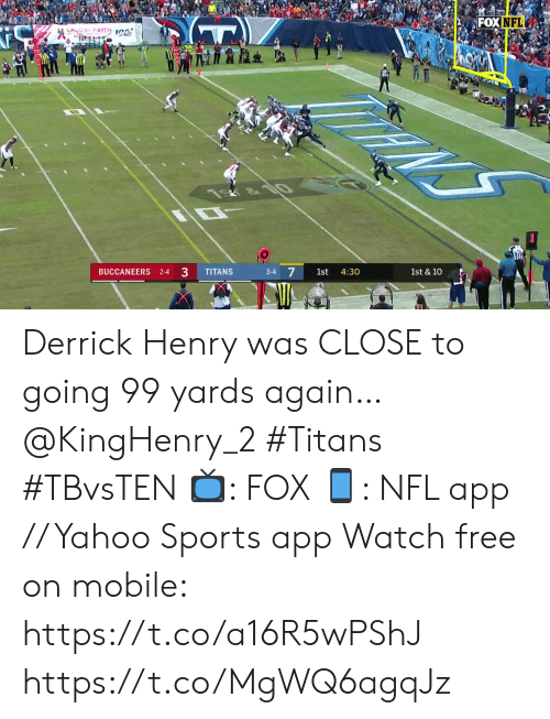 Derrick Henry, Memes, and Nfl: FOX NFL  LHOCIAL CATCH 1C0  NS  &10  1st & 10  4:30  1st  3-4  33  TITANS  BUCCANEERS 2-4 Derrick Henry was CLOSE to going 99 yards again… @KingHenry_2 #Titans #TBvsTEN  📺: FOX 📱: NFL app // Yahoo Sports app Watch free on mobile: https://t.co/a16R5wPShJ https://t.co/MgWQ6agqJz