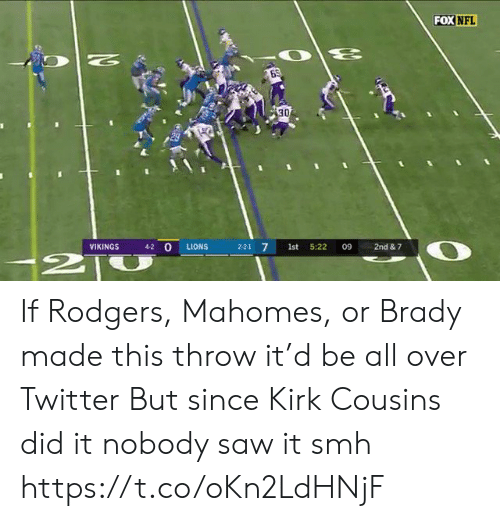 kirk: FOX NFL  N  30  4-2 O  VIKINGS  LIONS  2-2-1 7  1st  5:22  09  2nd & 7  2T If Rodgers, Mahomes, or Brady made this throw it'd be all over Twitter  But since Kirk Cousins did it nobody saw it smh https://t.co/oKn2LdHNjF
