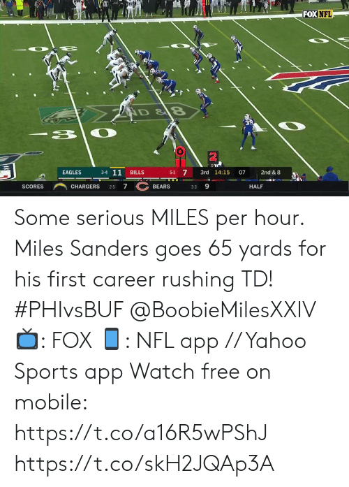 Philadelphia Eagles, Memes, and Nfl: FOX NFL  ND&8  3  3-4 11  5-1 7  EAGLES  3rd 14:15  2nd & 8  BILLS  07  7 BEARS  SCORES  HALF  CHARGERS  2-5  3-3 Some serious MILES per hour.  Miles Sanders goes 65 yards for his first career rushing TD! #PHIvsBUF @BoobieMilesXXIV  📺: FOX 📱: NFL app // Yahoo Sports app Watch free on mobile: https://t.co/a16R5wPShJ https://t.co/skH2JQAp3A