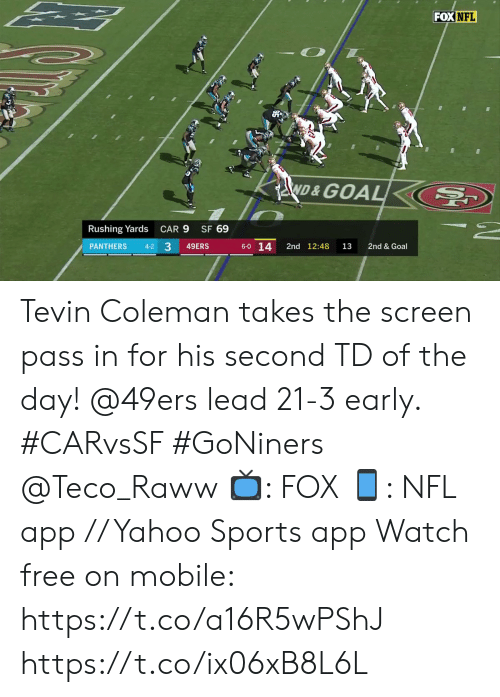 Panthers: FOX NFL  ND&GOAL  SF 69  Rushing Yards  CAR 9  33  6-0 14  PANTHERS  2nd 12:48  2nd & Goal  4-2  49ERS  13 Tevin Coleman takes the screen pass in for his second TD of the day!  @49ers lead 21-3 early. #CARvsSF #GoNiners @Teco_Raww  📺: FOX 📱: NFL app // Yahoo Sports app Watch free on mobile: https://t.co/a16R5wPShJ https://t.co/ix06xB8L6L