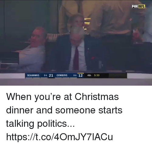 christmas dinner: FOX NFL  SEAHAWKS 86 21 COWBOYS 6 12 4th 5:39 When you're at Christmas dinner and someone starts talking politics... https://t.co/4OmJY7lACu