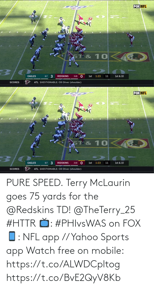 pure: FOX NFL  ST & 10  3/0  3  EAGLES  REDSKINS  6-7  1st  1:23  11  1st & 10  3-10  ATL QUESTIONABLE: CB Oliver (shoulder)  SCORES   FOX NFL  TR F  ST & 10  1st & 10  6-7 3  EAGLES  REDSKINS  1st  1:23  11  3-10  ATL QUESTIONABLE: CB Oliver (shoulder)  SCORES PURE SPEED.  Terry McLaurin goes 75 yards for the @Redskins TD! @TheTerry_25 #HTTR  📺: #PHIvsWAS on FOX 📱: NFL app // Yahoo Sports app Watch free on mobile: https://t.co/ALWDCpltog https://t.co/BvE2QyV8Kb