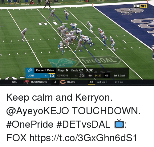 Dallas Cowboys, Memes, and Nfl: FOX  NFL  ST&G0AL  Current Drive Plays 6 Yards 67 3:32  LIONS  1-2 10 COWBOYS 12 20 4th 14:27 06 1st & Goal  BUCCANEERS  3BEARS  45 Ball On  NFL  CHI 24 Keep calm and Kerryon.  @AyeyoKEJO TOUCHDOWN. #OnePride #DETvsDAL  📺: FOX https://t.co/3GxGhn6dS1