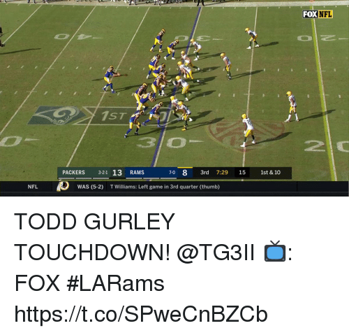 gurley: FOX NFL  ST  PACKERS 321 13 RAMS  70 8 3rd 7:29 15 1st & 10  NFL  WAS (5-2) illiams: Left game in 3rd quarter (thumb) TODD GURLEY TOUCHDOWN! @TG3II  📺: FOX #LARams https://t.co/SPweCnBZCb