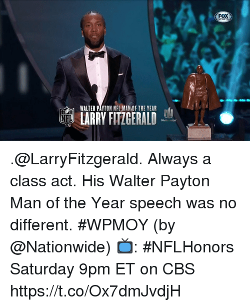 Walter: FOX  SPORTS  WALTER PAYTON NFL MAN OF THE YEAR  ND LARRY FITZGERALD .@LarryFitzgerald. Always a class act.  His Walter Payton Man of the Year speech was no different. #WPMOY (by @Nationwide)  📺: #NFLHonors Saturday 9pm ET on CBS https://t.co/Ox7dmJvdjH