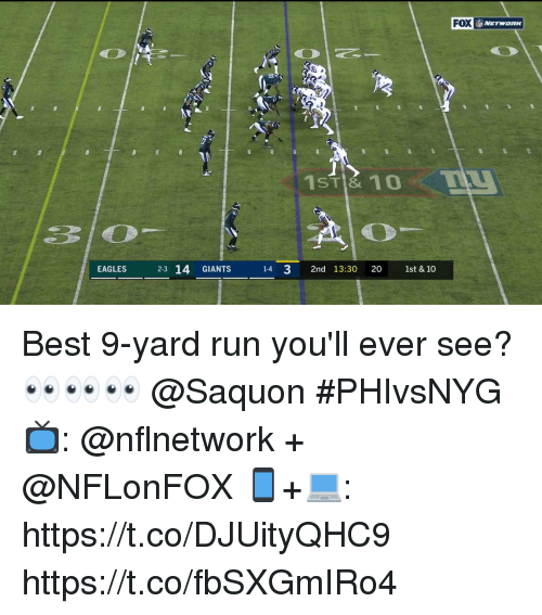 Philadelphia Eagles, Memes, and Run: FOX  ST& 10  310  EAGLES 23 14 GIANTS 1-4 3 2nd 13:30 20 1st & 10 Best 9-yard run you'll ever see?  👀👀👀 @Saquon   #PHIvsNYG  📺: @nflnetwork + @NFLonFOX 📱+💻: https://t.co/DJUityQHC9 https://t.co/fbSXGmIRo4