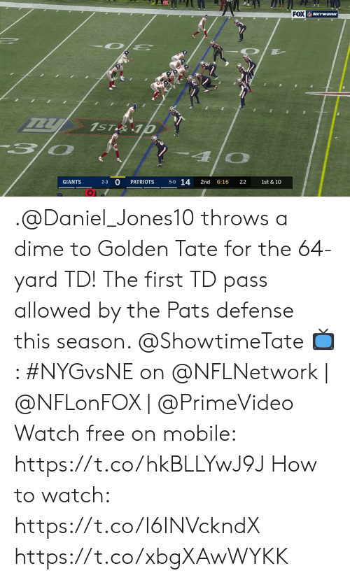 daniel: FOX VETWORK  1ST&10  5-0 14  2-3 0  GIANTS  PATRIOTS  2nd  6:16  22  1st & 10 .@Daniel_Jones10 throws a dime to Golden Tate for the 64-yard TD!  The first TD pass allowed by the Pats defense this season. @ShowtimeTate  📺: #NYGvsNE on @NFLNetwork | @NFLonFOX | @PrimeVideo Watch free on mobile: https://t.co/hkBLLYwJ9J   How to watch: https://t.co/I6INVckndX https://t.co/xbgXAwWYKK