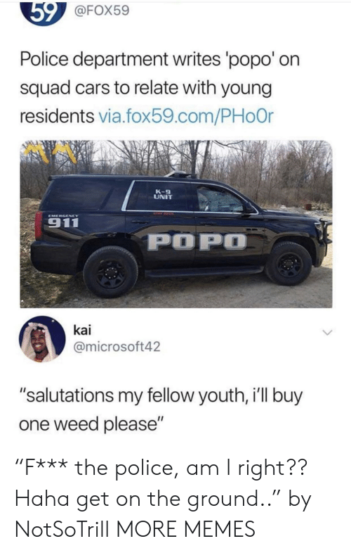 "Cars, Dank, and Memes: @FOX59  Police department writes popo' on  squad cars to relate with young  residents via.fox59.com/PHoor  K-9  UNIT  EMERGENCY  911  POP  kai  @microsoft42  ""salutations my fellow youth, i'll buy  one weed please"" ""F*** the police, am I right?? Haha get on the ground.."" by NotSoTrill MORE MEMES"