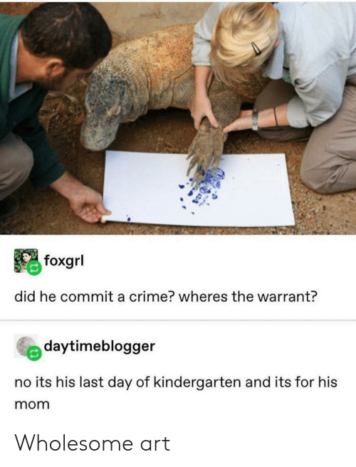 Last Day: foxgrl  did he commit a crime? wheres the warrant?  daytimeblogger  no its his last day of kindergarten and its for his  mom Wholesome art