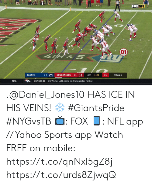 daniel: FOXNFL  01)  TH& 5  0-2 25  1-1 31  01  GIANTS  BUCCANEERS  4th  1:21  4th & 5  DEN (0-3)  NFL  DE Wolfe: Left game in 2nd quarter (ankle) .@Daniel_Jones10 HAS ICE IN HIS VEINS! ❄️ #GiantsPride #NYGvsTB  ?: FOX ?: NFL app // Yahoo Sports app Watch FREE on mobile: https://t.co/qnNxI5gZ8j https://t.co/urds8ZjwqQ