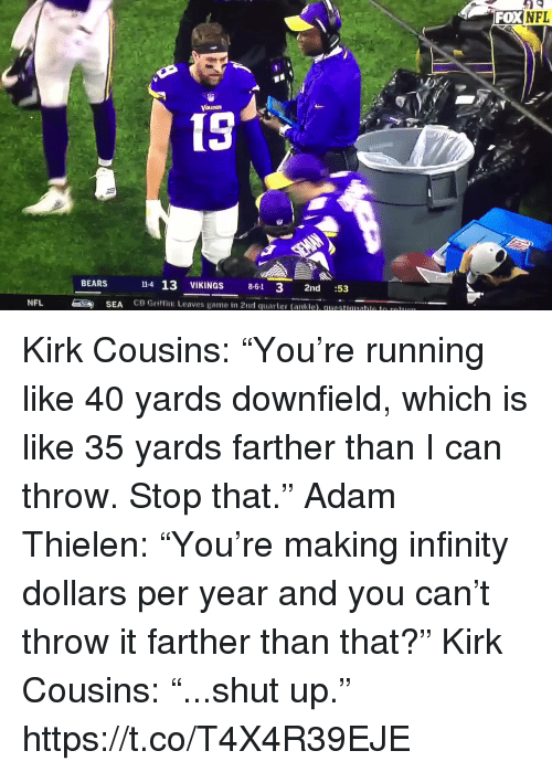 "Kirk Cousins, Nfl, and Shut Up: FOXNFL  15  14 13 VIKINGS 8-61 3 2nd :53  CB Griffin: Leaves game in 2nd quarter (ankle). questuualle le r  BEARS  NFL  SEA Kirk Cousins: ""You're running like 40 yards downfield, which is like 35 yards farther than I can throw. Stop that.""  Adam Thielen: ""You're making infinity dollars per year and you can't throw it farther than that?""  Kirk Cousins: ""...shut up.""  https://t.co/T4X4R39EJE"