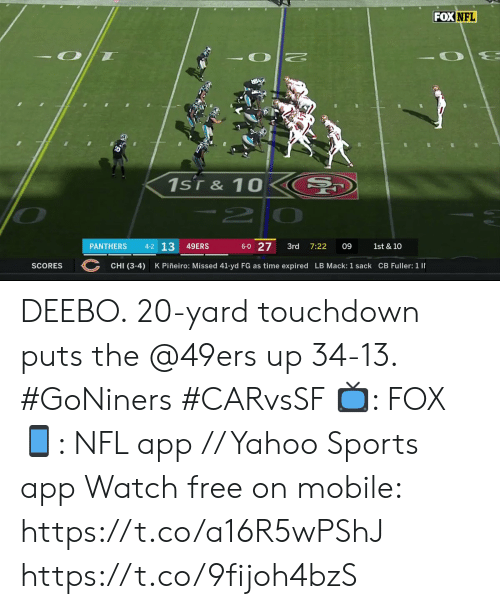 Panthers: FOXNFL  1sT& 10  -2  4-2 13  6-0 27  49ERS  PANTHERS  3rd  7:22  09  1st & 10  CHI (3-4)  K Piñeiro: Missed 41-yd FG as time expired LB Mack: 1 sack CB Fuller: 1 I  SCORES DEEBO.  20-yard touchdown puts the @49ers up 34-13. #GoNiners #CARvsSF  📺: FOX 📱: NFL app // Yahoo Sports app Watch free on mobile: https://t.co/a16R5wPShJ https://t.co/9fijoh4bzS