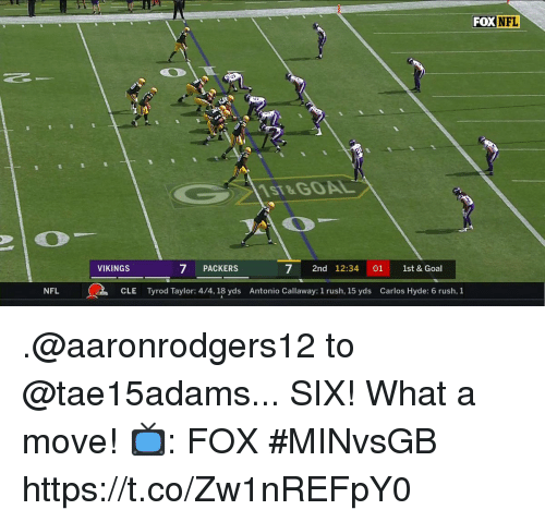 Memes, Nfl, and Goal: FOXNFL  1ST&GOAL  VIKINGS  7 PACKERS  7 2nd 12:3401 1st & Goal  NFL  CLE  Tyrod Taylor: 4/4, 18 yds  Antonio Callaway: 1 rush, 15 yds  Carlos Hyde: 6 rush, 1 .@aaronrodgers12 to @tae15adams... SIX!  What a move!  📺: FOX #MINvsGB https://t.co/Zw1nREFpY0