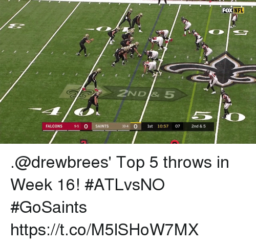 Memes, New Orleans Saints, and Falcons: FOXNFL  2ND & 5  FALCONS 9-5 0 SAINTS  10-4 0 1st 10:57 07 2nd & 5 .@drewbrees' Top 5 throws in Week 16! #ATLvsNO #GoSaints https://t.co/M5lSHoW7MX