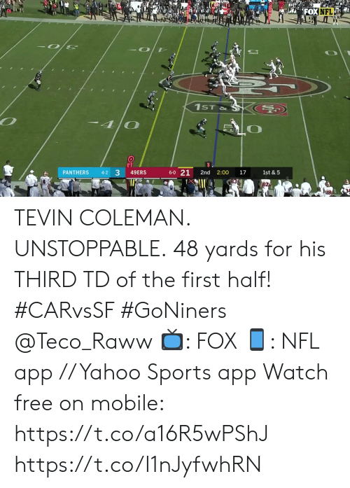 San Francisco 49ers, Memes, and Nfl: FOXNFL  A  -O D  1ST&  -40  3  49ERS  6-0 21  PANTHERS  1st & 5  4-2  2nd  2:00  17  82 TEVIN COLEMAN. UNSTOPPABLE.  48 yards for his THIRD TD of the first half! #CARvsSF #GoNiners @Teco_Raww  📺: FOX 📱: NFL app // Yahoo Sports app Watch free on mobile: https://t.co/a16R5wPShJ https://t.co/I1nJyfwhRN