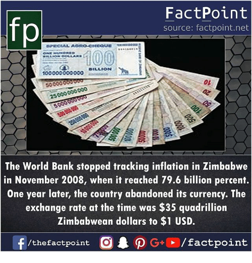 Memes, Bank, and Time: fp  FactPoint  source: factpoint.net  100000000000  02  5000000  The World Bank stopped tracking inflation in Zimbabwe  in November 2008, when it reached 79.6 billion percent.  One year later, the country abandoned its currency. The  exchange rate at the time was $35 quadrillion  Zimbabwean dollars to $1 USD.  /thefactpoint O