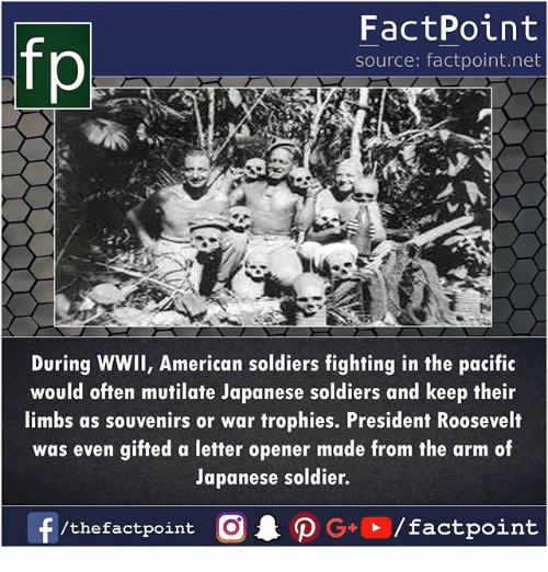 Memes, Soldiers, and American: fp  FactPoint  source: factpoint.net  During WWIl, American soldiers fighting in the pacific  would often mutilate Japanese soldiers and keep their  limbs as souvenirs or war trophies. President Roosevelt  was even gifted a letter opener made from the arm of  Japanese soldier.  /thefactpoint O