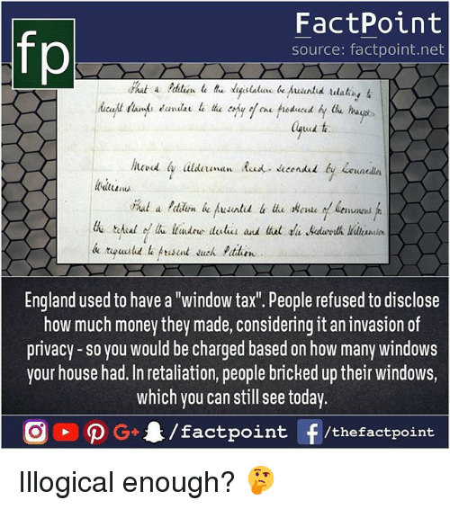 "England, Memes, and Money: fp  FactPoint  source: factpoint.net  England used to have a ""window tax. People refused to disclose  how much money they made, considering it an invasion of  privacy-so you would be charged based on how many windows  your house had. In retaliation, people bricked up their windows,  which you can still see today Illogical enough? 🤔"