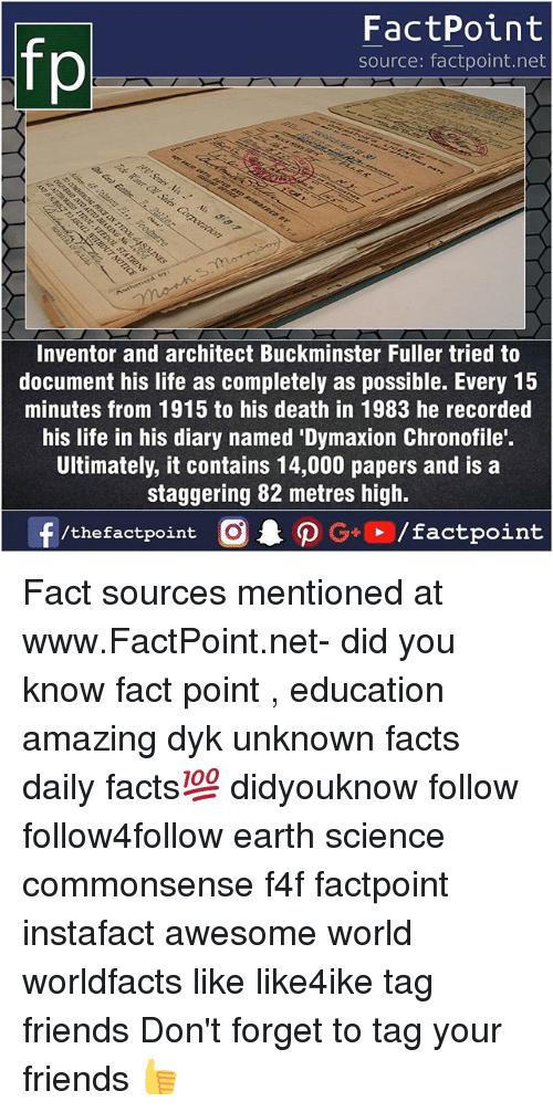 Facts, Friends, and Life: fp  FactPoint  source: factpoint.net  Inventor and architect Buckminster Fuller tried to  document his life as completely as possible. Every 15  minutes from 1915 to his death in 1983 he recorded  his life in his diary named 'Dymaxion Chronofile'.  Ultimately, it contains 14,000 papers and is a  staggering 82 metres high.  /thefactpoint C Fact sources mentioned at www.FactPoint.net- did you know fact point , education amazing dyk unknown facts daily facts💯 didyouknow follow follow4follow earth science commonsense f4f factpoint instafact awesome world worldfacts like like4ike tag friends Don't forget to tag your friends 👍