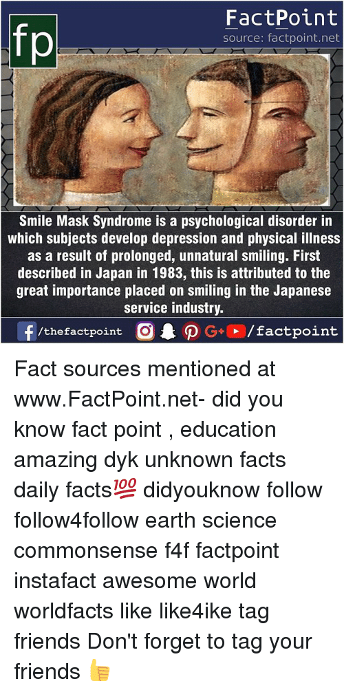 earthing: fp  FactPoint  source: factpoint.net  Smile Mask Syndrome is a psychological disorder in  which subjects develop depression and physical illness  as a result of prolonged, unnatural smiling. First  described in Japan in 1983, this is attributed to the  great importance placed on smiling in the Japanese  service industry Fact sources mentioned at www.FactPoint.net- did you know fact point , education amazing dyk unknown facts daily facts💯 didyouknow follow follow4follow earth science commonsense f4f factpoint instafact awesome world worldfacts like like4ike tag friends Don't forget to tag your friends 👍