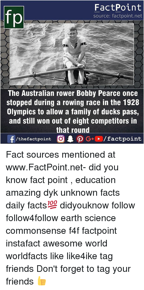 Facts, Family, and Friends: fp  FactPoint  source: factpoint.net  The Australian rower Bobby Pearce once  stopped during a rowing race in the 1928  Olympics to allow a family of ducks pass,  and still won out of eight competitors in  that round Fact sources mentioned at www.FactPoint.net- did you know fact point , education amazing dyk unknown facts daily facts💯 didyouknow follow follow4follow earth science commonsense f4f factpoint instafact awesome world worldfacts like like4ike tag friends Don't forget to tag your friends 👍
