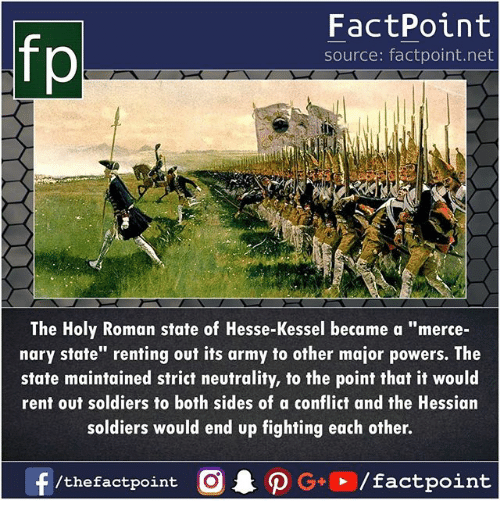 """Holy Roman: fp  FactPoint  source: factpoint.net  The Holy Roman state of Hesse-Kessel became a """"merce-  nary state"""" renting out its army to other major powers. The  state maintained strict neutrality, to the point that it would  rent out soldiers to both sides of a conflict and the Hessian  soldiers would end up fighting each other."""