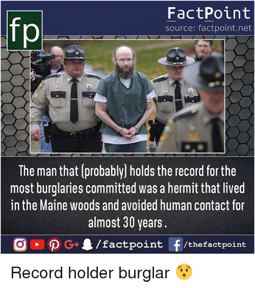 the maine: fp  FactPoint  source: factpoint.net  The man that (probably] holds the record for the  most burglaries committed was a hermit that lived  in the Maine woods and avoided human contact for  almost 30 years.  G4/factpo  int F/thefactpoint Record holder burglar 😯