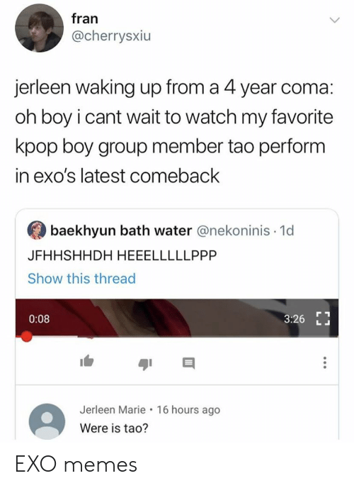Memes, Watch, and Water: fran  @cherrysxiu  jerleen waking up from a 4 year coma:  oh boy i cant wait to watch my favorite  kpop boy group member tao perform  in exo's latest comeback  baekhyun bath water @nekoninis 1d  JFHHSHHDH HEEELLLLLPPP  Show this thread  0:08  3:26  Jerleen Marie 16 hours ago  Were is tao? EXO memes
