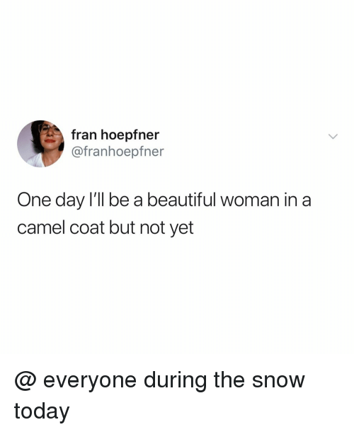 Beautiful, Snow, and Today: fran hoepfner  @franhoepfner  One day l'll be a beautiful woman in a  camel coat but not yet @ everyone during the snow today