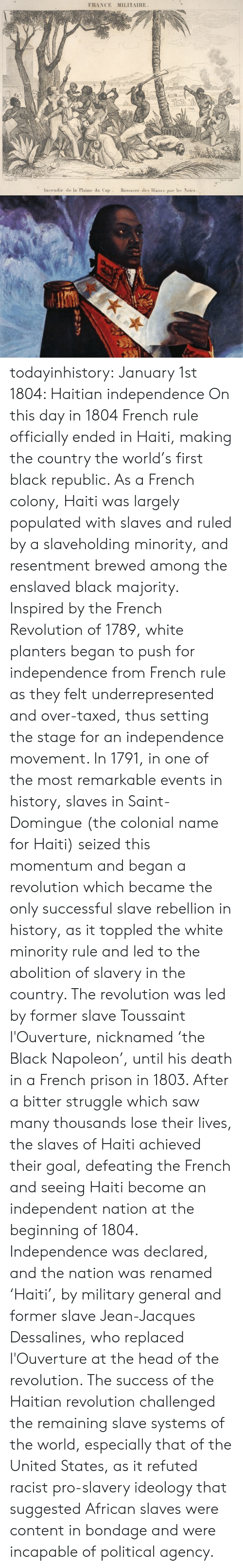 haitian: FRANCE MILITAIRE  Incendie de la Plaine du Cap Massacre des Blancs par le Noirs todayinhistory: January 1st 1804: Haitian independence On this day in 1804 French rule officially ended in Haiti, making the country the world's first black republic. As a French colony, Haiti was largely populated with slaves and ruled by a slaveholding minority, and resentment brewed among the enslaved black majority. Inspired by the French Revolution of 1789, white planters began to push for independence from French rule as they felt underrepresented and over-taxed, thus setting the stage for an independence movement. In 1791, in one of the most remarkable events in history, slaves in Saint-Domingue (the colonial name for Haiti) seized this momentum and began a revolution which became the only successful slave rebellion in history, as it toppled the white minority rule and led to the abolition of slavery in the country. The revolution was led by former slave Toussaint l'Ouverture, nicknamed 'the Black Napoleon', until his death in a French prison in 1803. After a bitter struggle which saw many thousands lose their lives, the slaves of Haiti achieved their goal, defeating the French and seeing Haiti become an independent nation at the beginning of 1804. Independence was declared, and the nation was renamed 'Haiti', by military general and former slave Jean-Jacques Dessalines, who replaced l'Ouverture at the head of the revolution. The success of the Haitian revolution challenged the remaining slave systems of the world, especially that of the United States, as it refuted racist pro-slavery ideology that suggested African slaves were content in bondage and were incapable of political agency.