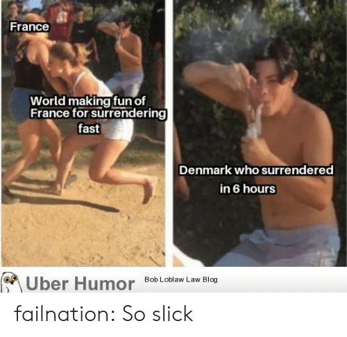 Slick, Tumblr, and Uber: France  World making fun of  France for surrendering  fast  Denmark who surrendered  in 6 hours  Bob Loblaw Law Blog  Uber Humor failnation:  So slick