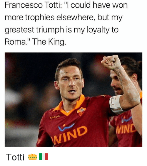 "Memes, Francesco Totti, and 🤖: Francesco Totti: ""l could have won  more trophies elsewhere, but my  greatest triumph is my loyalty to  Roma."" The King.  Kappa  MIN  WIND Totti 👑🇮🇹"