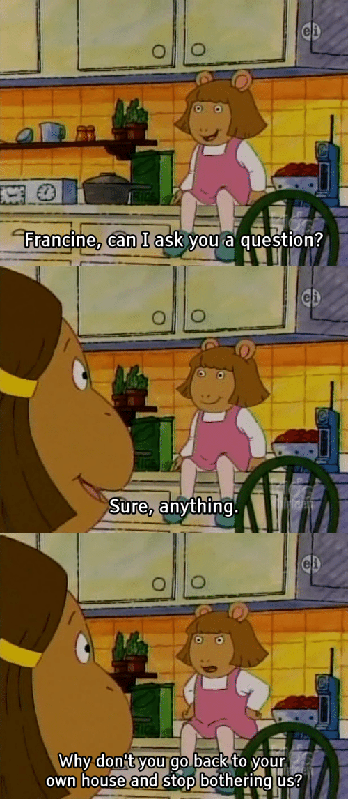 House, Ask, and Can: Francine, can I ask you a question?   Sure, anything   Why don't yougo.backto vour  own house and stop bothering us?
