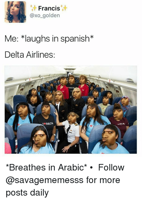 delta airlines: Francis  axo golden  Me: *laughs in spanish  Delta Airlines:  AT *Breathes in Arabic* • ➫➫ Follow @savagememesss for more posts daily