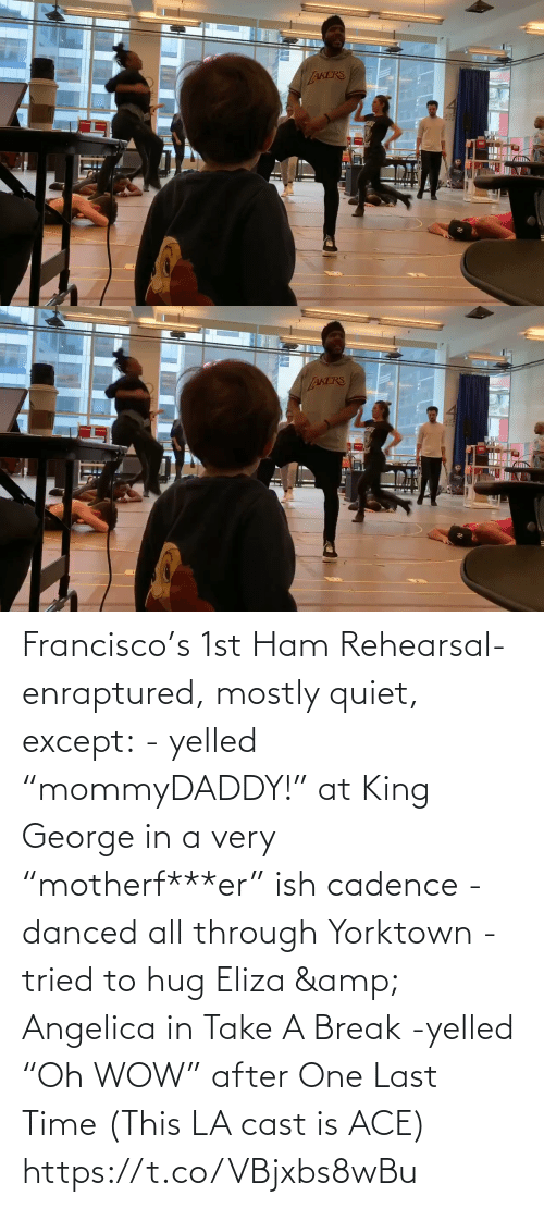 "last time: Francisco's 1st Ham Rehearsal-enraptured, mostly quiet, except:  - yelled ""mommyDADDY!"" at King George in a very ""motherf***er"" ish cadence  -danced all through Yorktown  -tried to hug Eliza & Angelica in Take A Break  -yelled ""Oh WOW"" after One Last Time  (This LA cast is ACE) https://t.co/VBjxbs8wBu"